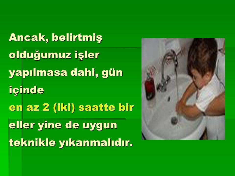 Ancak, belirtmiş olduğumuz işler yapılmasa dahi, gün içinde en az 2 (iki) saatte bir eller yine de uygun teknikle yıkanmalıdır.