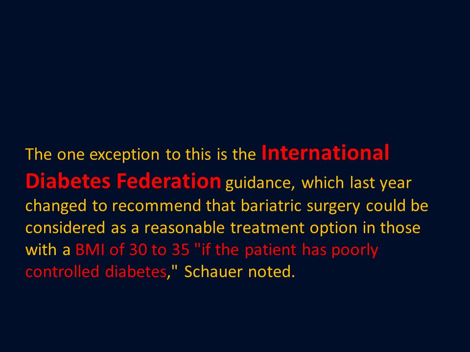 The one exception to this is the International Diabetes Federation guidance, which last year changed to recommend that bariatric surgery could be considered as a reasonable treatment option in those with a BMI of 30 to 35 if the patient has poorly controlled diabetes, Schauer noted.