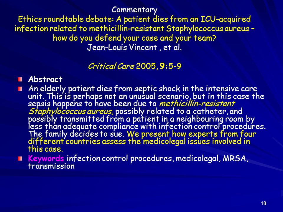 Commentary Ethics roundtable debate: A patient dies from an ICU-acquired infection related to methicillin-resistant Staphylococcus aureus – how do you defend your case and your team Jean-Louis Vincent , et al. Critical Care 2005, 9:5-9