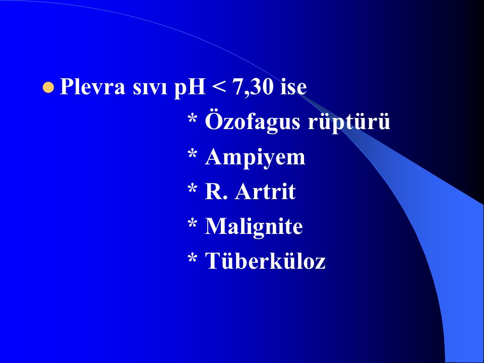 Plevra sıvı pH < 7,30 ise * Özofagus rüptürü * Ampiyem * R. Artrit * Malignite * Tüberküloz