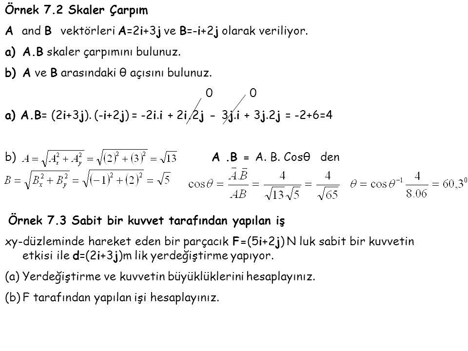 Örnek 7.2 Skaler Çarpım A and B vektörleri A=2i+3j ve B=-i+2j olarak veriliyor. A.B skaler çarpımını bulunuz.