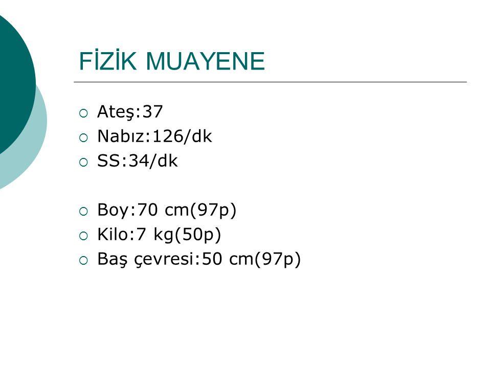 FİZİK MUAYENE Ateş:37 Nabız:126/dk SS:34/dk Boy:70 cm(97p)
