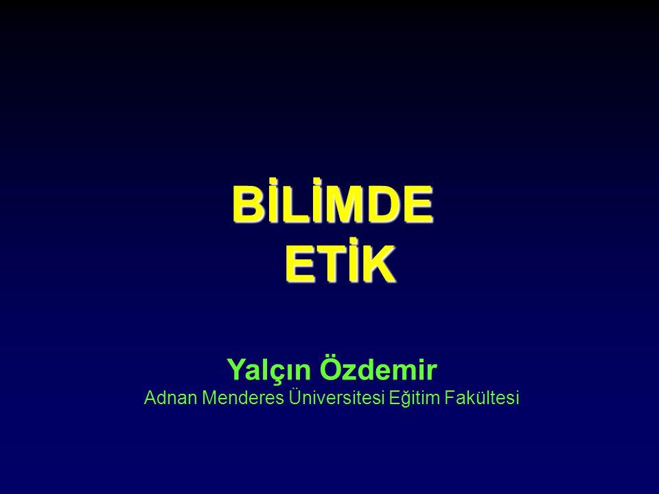 BİLİMDE ETİK Yalçın Özdemir Adnan Menderes Üniversitesi Eğitim Fakültesi