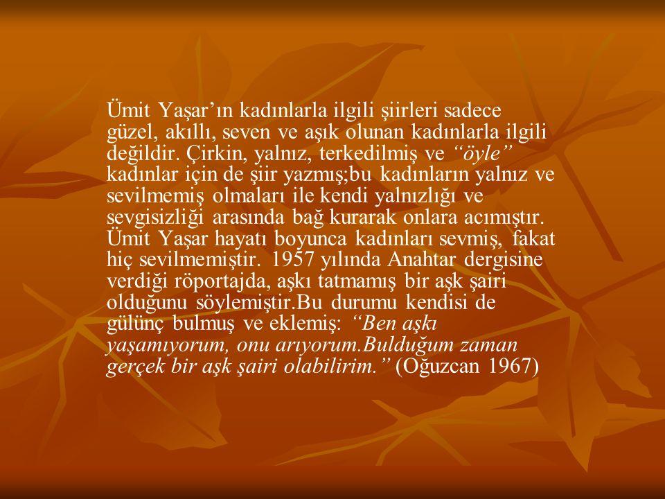Ümit Yaşar'ın kadınlarla ilgili şiirleri sadece güzel, akıllı, seven ve aşık olunan kadınlarla ilgili değildir.