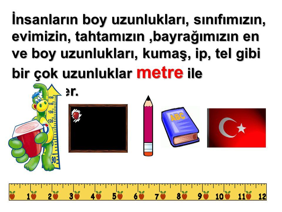 İnsanların boy uzunlukları, sınıfımızın, evimizin, tahtamızın ,bayrağımızın en ve boy uzunlukları, kumaş, ip, tel gibi bir çok uzunluklar metre ile ölçülürler.