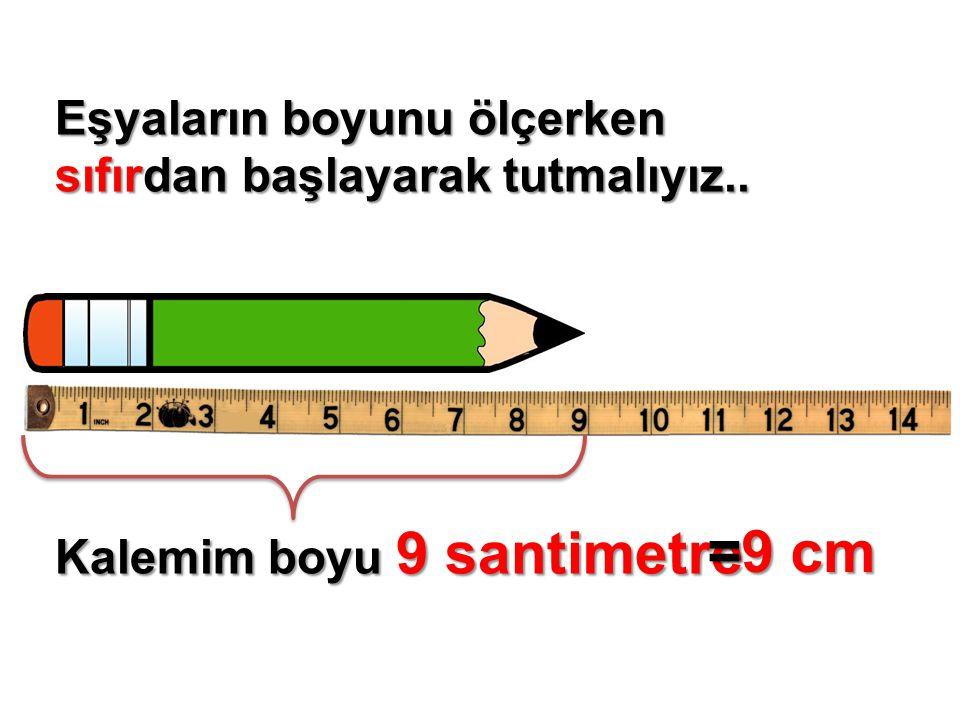 =9 cm Eşyaların boyunu ölçerken sıfırdan başlayarak tutmalıyız..