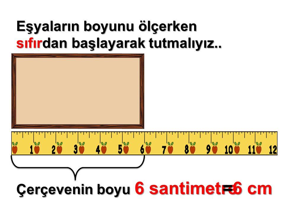 =6 cm Eşyaların boyunu ölçerken sıfırdan başlayarak tutmalıyız..