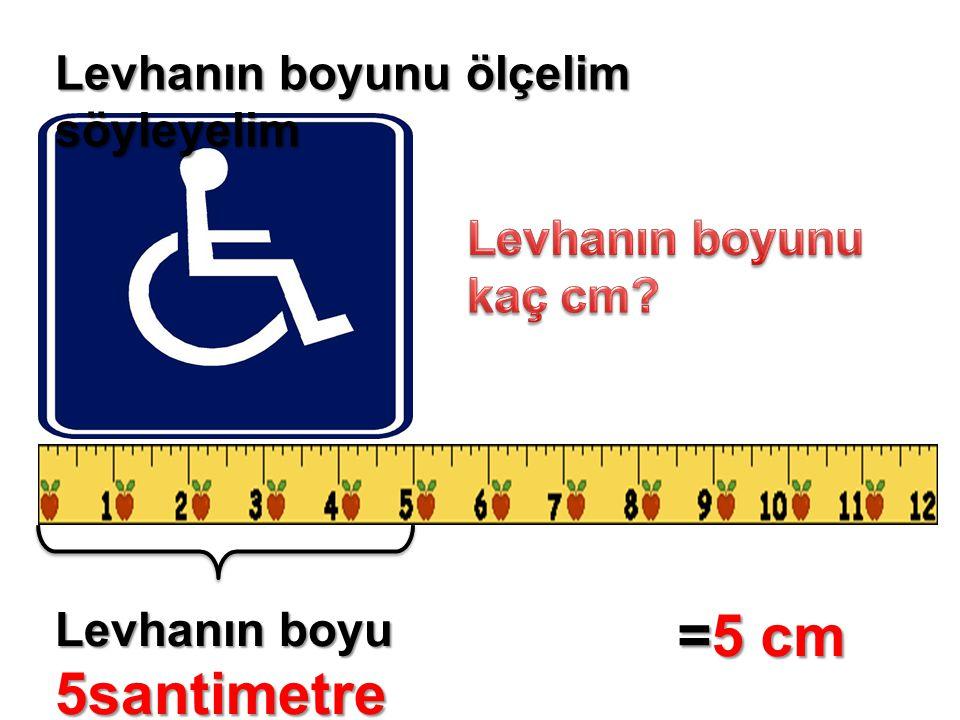 =5 cm Levhanın boyunu ölçelim söyleyelim Levhanın boyunu kaç cm