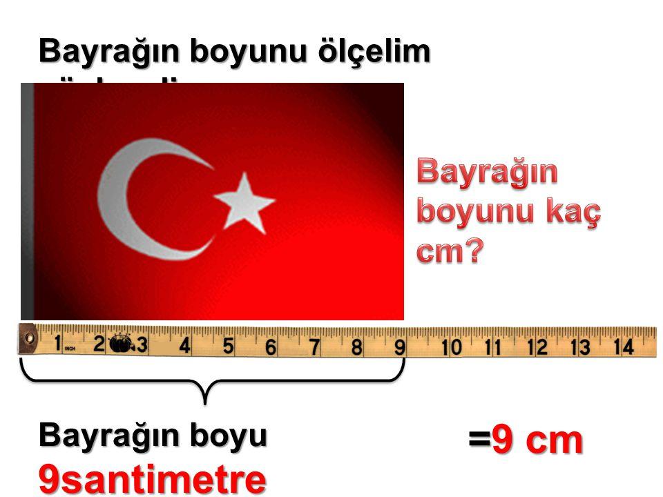 =9 cm Bayrağın boyunu ölçelim söyleyelim Bayrağın boyunu kaç cm