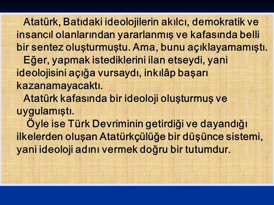 Atatürk, Batıdaki ideolojilerin akılcı, demokratik ve insancıl olanlarından yararlanmış ve kafasında belli bir sentez oluşturmuştu. Ama, bunu açıklayamamıştı.