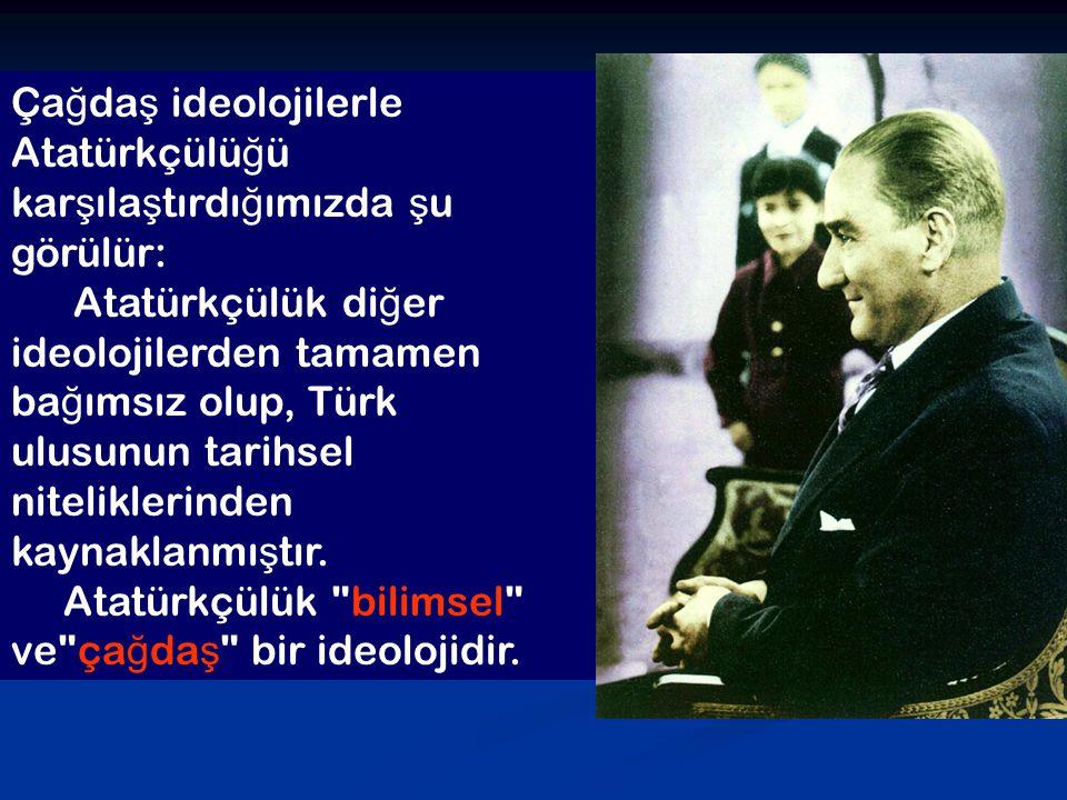 Çağdaş ideolojilerle Atatürkçülüğü karşılaştırdığımızda şu görülür: Atatürkçülük diğer ideolojilerden tamamen bağımsız olup, Türk ulusunun tarihsel niteliklerinden kaynaklanmıştır.