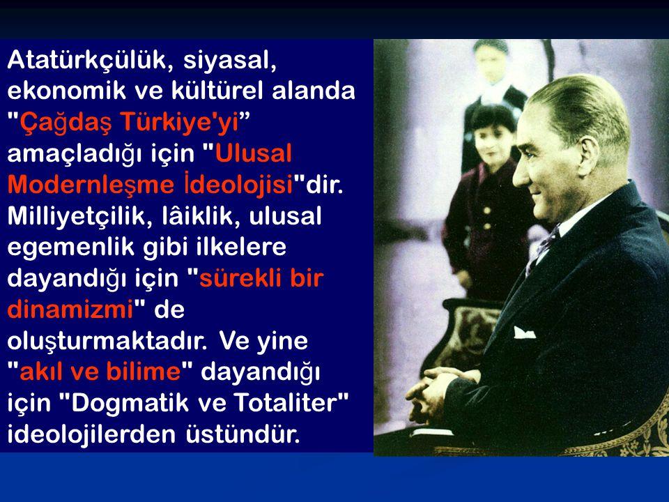Atatürkçülük, siyasal, ekonomik ve kültürel alanda Çağdaş Türkiye yi amaçladığı için Ulusal Modernleşme İdeolojisi dir.