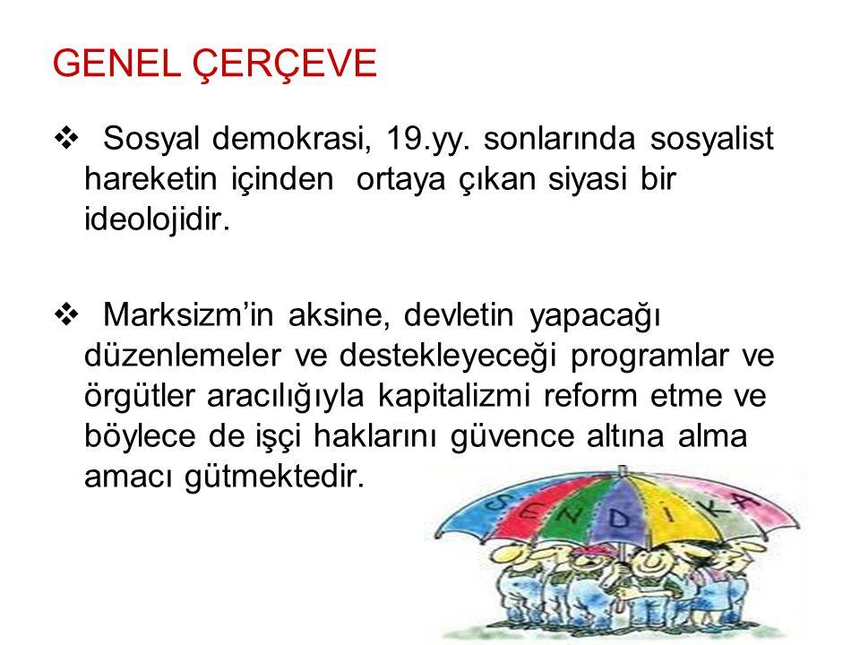 GENEL ÇERÇEVE Sosyal demokrasi, 19.yy. sonlarında sosyalist hareketin içinden ortaya çıkan siyasi bir ideolojidir.