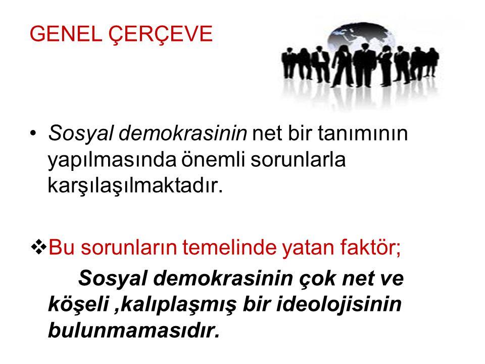 GENEL ÇERÇEVE Sosyal demokrasinin net bir tanımının yapılmasında önemli sorunlarla karşılaşılmaktadır.