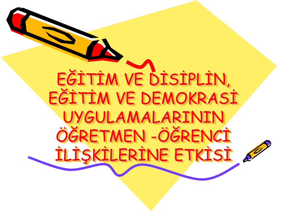 EĞİTİM VE DİSİPLİN, EĞİTİM VE DEMOKRASİ UYGULAMALARININ ÖĞRETMEN -ÖĞRENCİ İLİŞKİLERİNE ETKİSİ