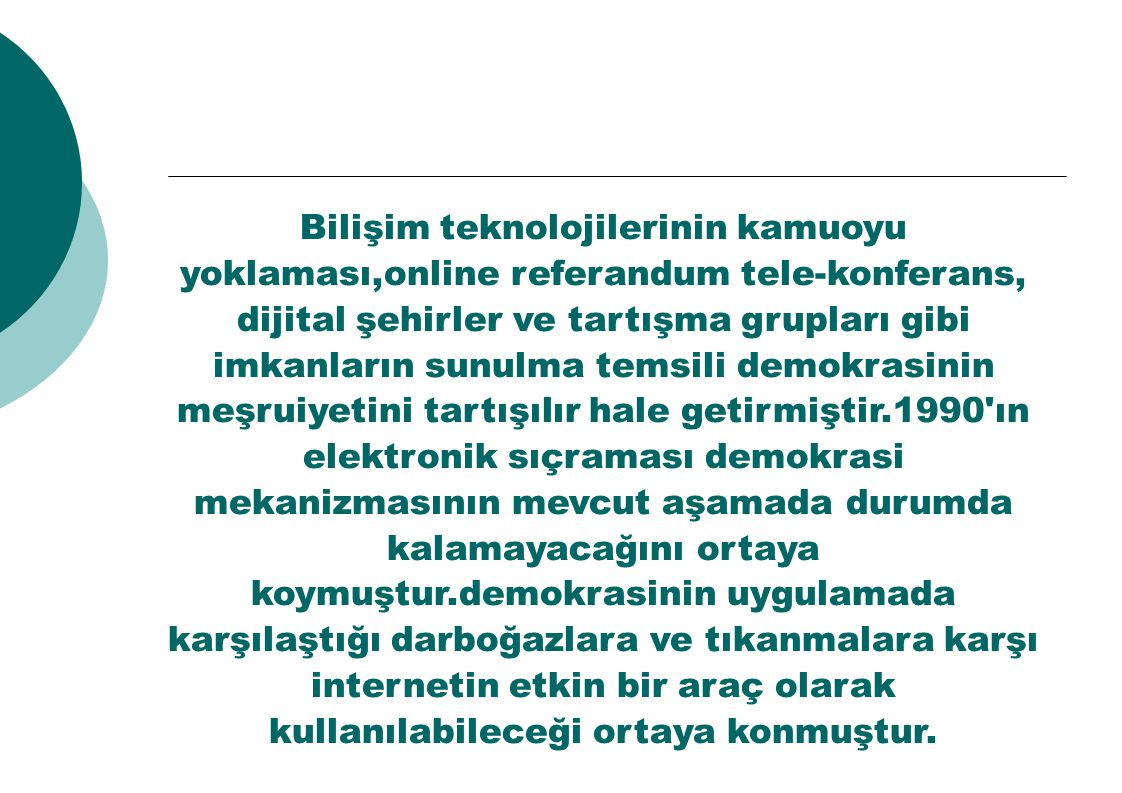 Bilişim teknolojilerinin kamuoyu yoklaması,online referandum tele-konferans, dijital şehirler ve tartışma grupları gibi imkanların sunulma temsili demokrasinin meşruiyetini tartışılır hale getirmiştir.1990 ın elektronik sıçraması demokrasi mekanizmasının mevcut aşamada durumda kalamayacağını ortaya koymuştur.demokrasinin uygulamada karşılaştığı darboğazlara ve tıkanmalara karşı internetin etkin bir araç olarak kullanılabileceği ortaya konmuştur.
