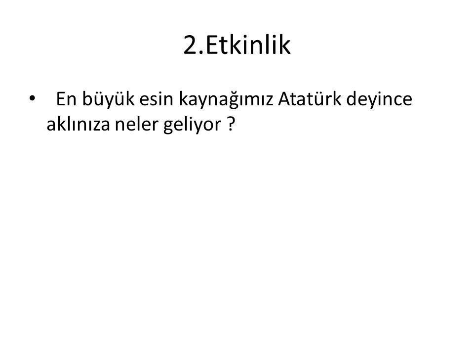 2.Etkinlik En büyük esin kaynağımız Atatürk deyince aklınıza neler geliyor