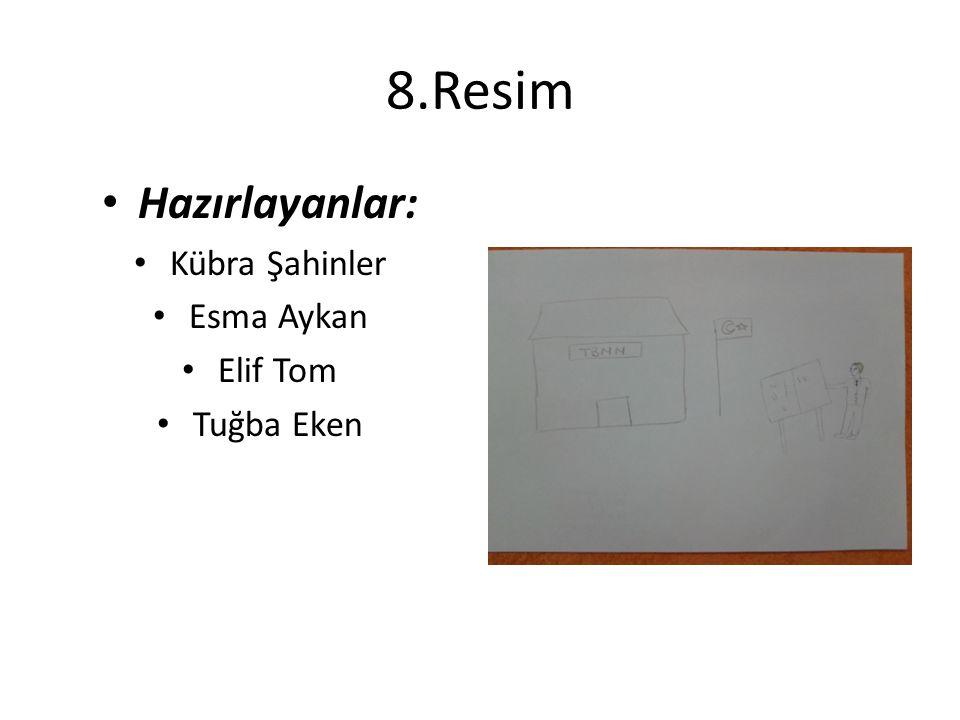 8.Resim Hazırlayanlar: Kübra Şahinler Esma Aykan Elif Tom Tuğba Eken