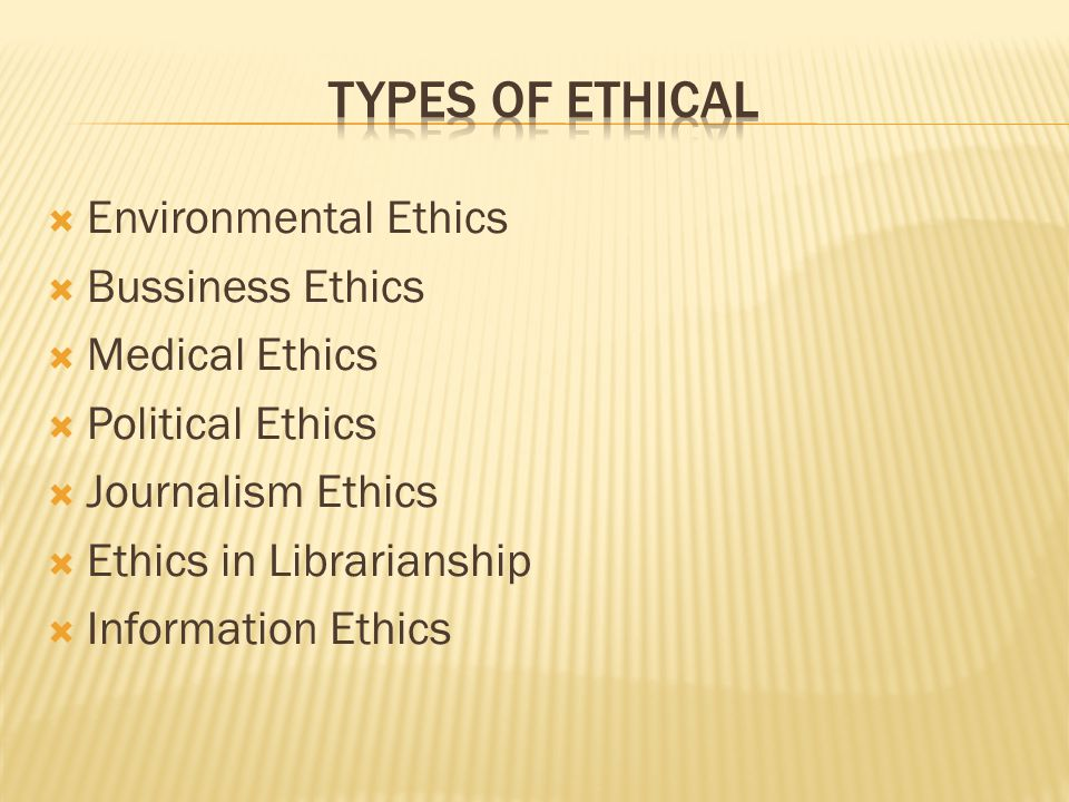 TYPES OF ETHICAL Environmental Ethics Bussiness Ethics Medical Ethics