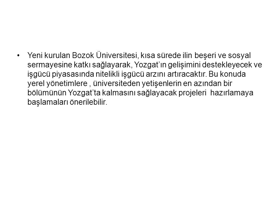Yeni kurulan Bozok Üniversitesi, kısa sürede ilin beşeri ve sosyal sermayesine katkı sağlayarak, Yozgat'ın gelişimini destekleyecek ve işgücü piyasasında nitelikli işgücü arzını artıracaktır.
