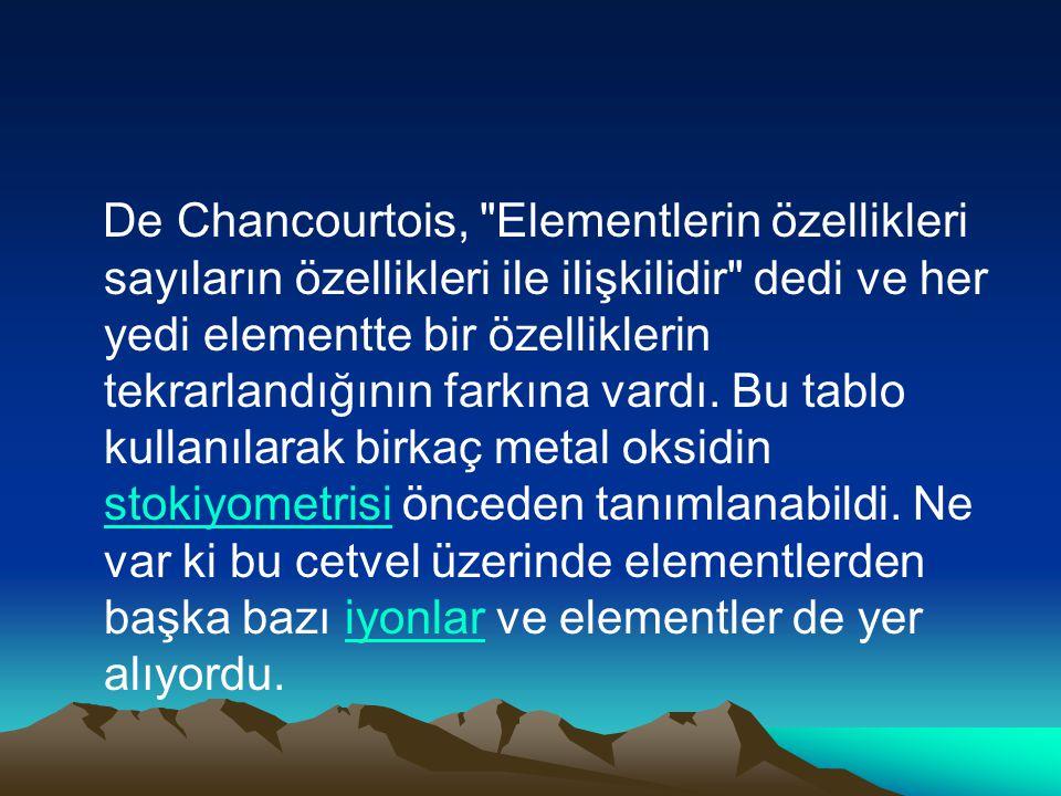 De Chancourtois, Elementlerin özellikleri sayıların özellikleri ile ilişkilidir dedi ve her yedi elementte bir özelliklerin tekrarlandığının farkına vardı.