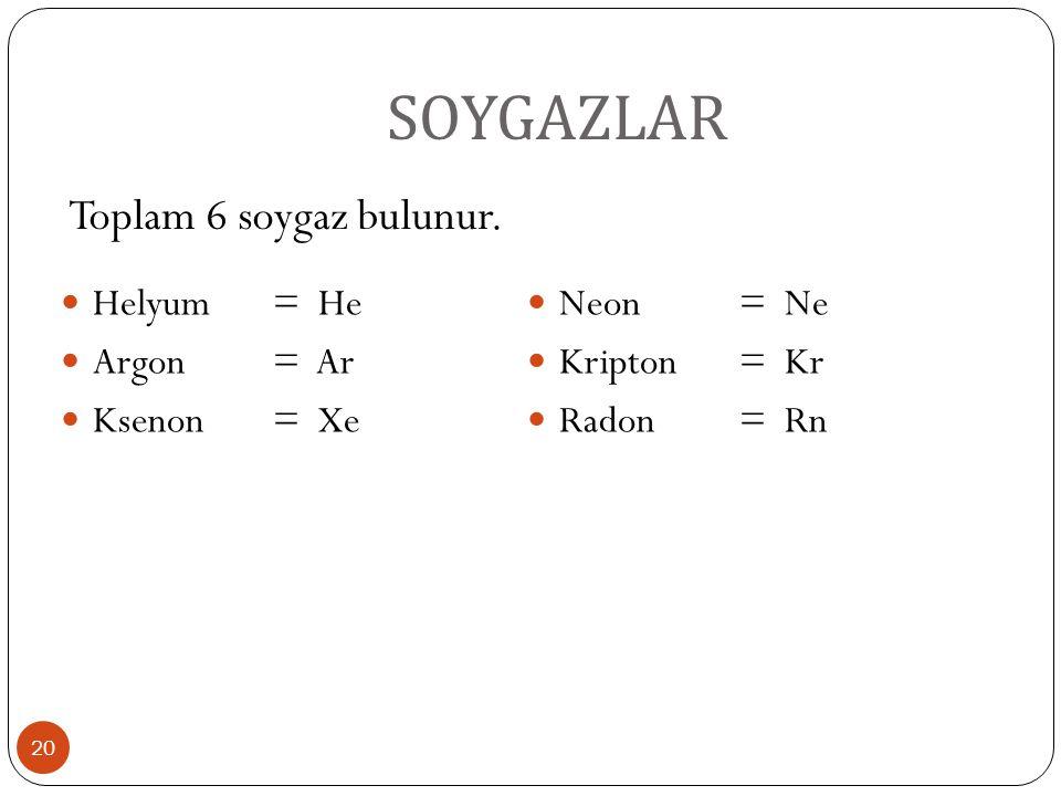 SOYGAZLAR Toplam 6 soygaz bulunur. Helyum = He Neon = Ne Argon = Ar