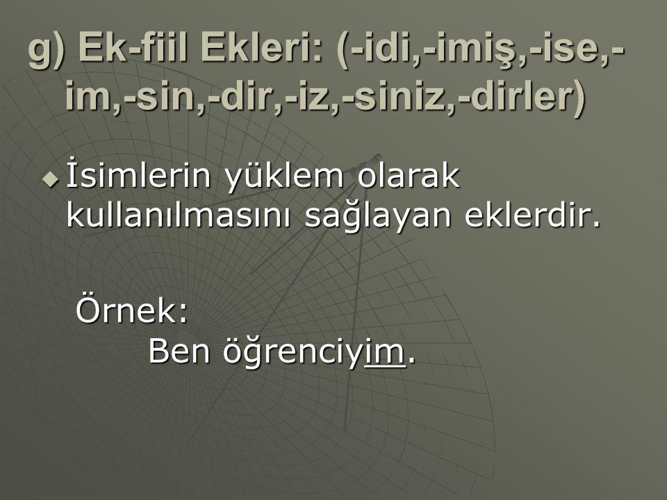 g) Ek-fiil Ekleri: (-idi,-imiş,-ise,-im,-sin,-dir,-iz,-siniz,-dirler)