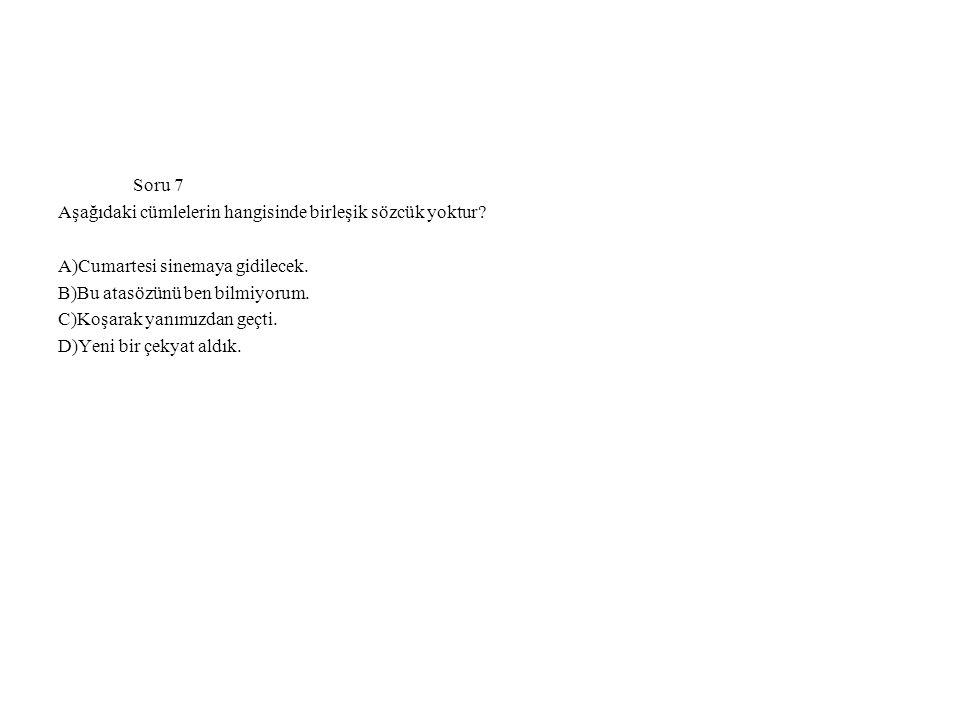 Soru 7 Aşağıdaki cümlelerin hangisinde birleşik sözcük yoktur A)Cumartesi sinemaya gidilecek. B)Bu atasözünü ben bilmiyorum.