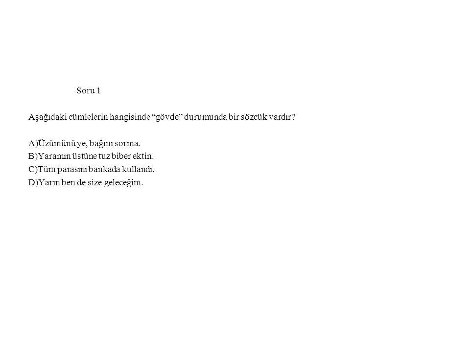 Soru 1 Aşağıdaki cümlelerin hangisinde gövde durumunda bir sözcük vardır A)Üzümünü ye, bağını sorma.