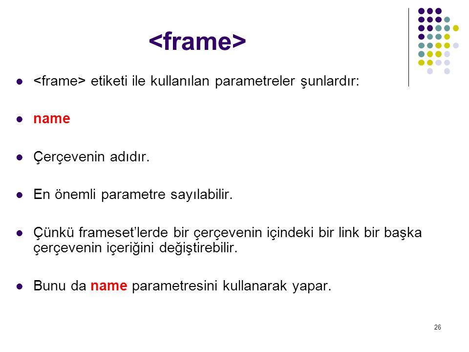<frame> <frame> etiketi ile kullanılan parametreler şunlardır: name. Çerçevenin adıdır. En önemli parametre sayılabilir.