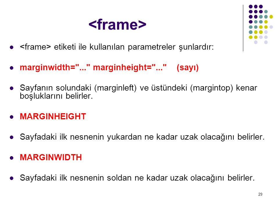 <frame> <frame> etiketi ile kullanılan parametreler şunlardır: marginwidth= ... marginheight= ... (sayı)