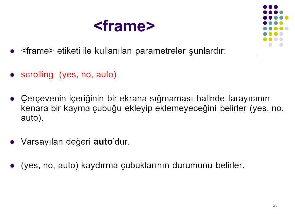 <frame> <frame> etiketi ile kullanılan parametreler şunlardır: scrolling (yes, no, auto)