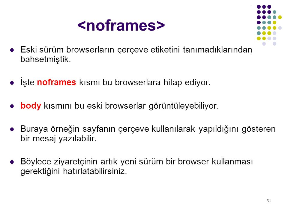 <noframes> Eski sürüm browserların çerçeve etiketini tanımadıklarından bahsetmiştik. İşte noframes kısmı bu browserlara hitap ediyor.