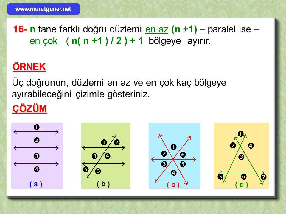 www.muratguner.net 16- n tane farklı doğru düzlemi en az (n +1) – paralel ise – en çok ( n( n +1 ) / 2 ) + 1 bölgeye ayırır.