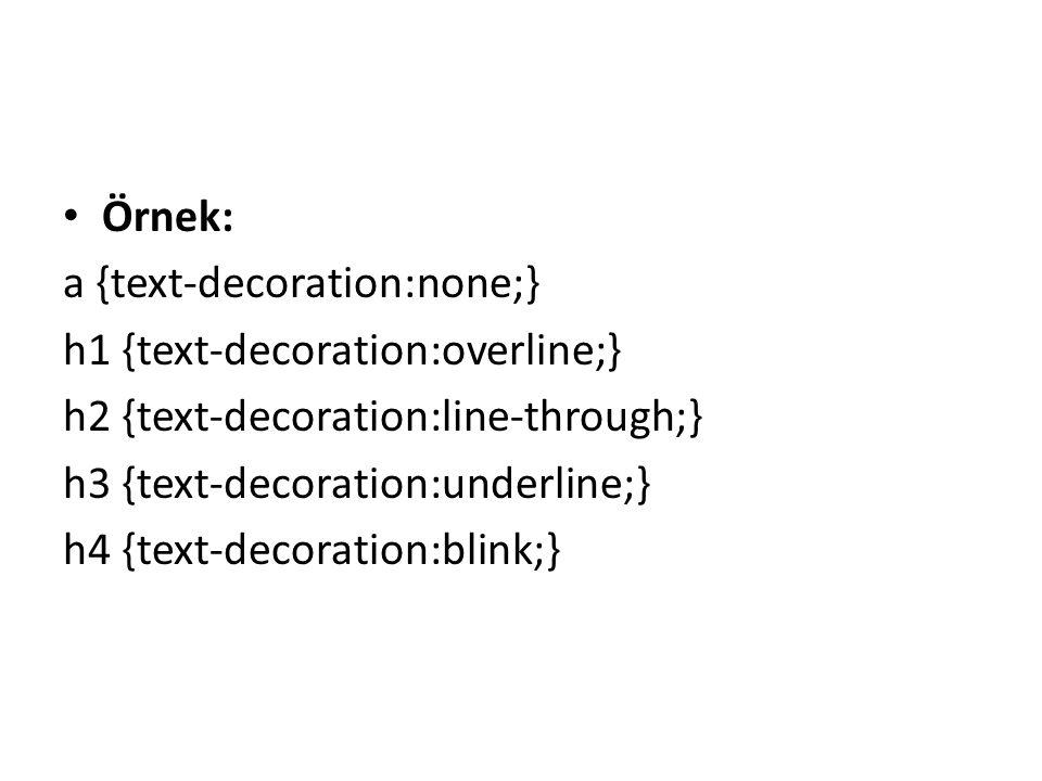 Örnek: a {text-decoration:none;} h1 {text-decoration:overline;} h2 {text-decoration:line-through;}
