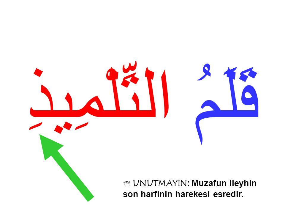 قَلَمُ التِّلْمِيذِ  UNUTMAYIN: Muzafun ileyhin son harfinin harekesi esredir.