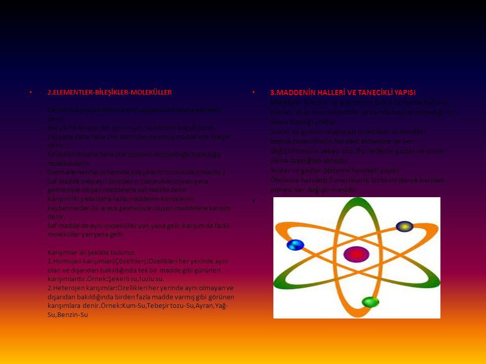2.ELEMENTLER-BİLEŞİKLER-MOLEKÜLLER Element:Aynı cins atomlardan oluşan maddelere element denir. Bileşik:Farklı atomlar içeren saf maddelere bileşik denir. (İki yada daha fazla cins atomdan oluşmuş maddelere bileşik denir.) Molekül:İki yada daha çok atomun oluşturduğu topluluğa molekül denir. (Hem elementlerin hem de bileşiklerin molekülleri olabilir.) Saf madde:Hep aynı birimlerin (taneciklerin)yan yana gelmesiyle oluşan maddelere saf madde denir. Karışım:İki yada daha fazla maddenin kimliklerini kaybetmeden bir araya gelmesiyle oluşan maddelere karışım denir. Saf madde de aynı moleküller yan yana gelir.Karışım da farklı moleküller yan yana gelir. Karışımlar iki şekilde bulunur. 1.Homojen karışımlar(Çözeltiler):Özellikleri her yerinde aynı olan ve dışarıdan bakıldığında tek bir madde gibi görünen karışımlardır.Örnek:Şekerli su,tuzlu su. 2.Heterojen karışımlar:Özellikleri her yerinde aynı olmayan ve dışarıdan bakıldığında birden fazla madde varmış gibi görünen karışımlara denir.Örnek:Kum-Su,Tebeşir tozu-Su,Ayran,Yağ-Su,Benzin-Su