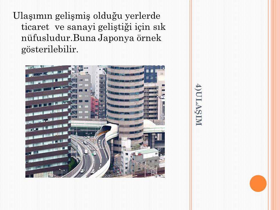 Ulaşımın gelişmiş olduğu yerlerde ticaret ve sanayi geliştiği için sık nüfusludur.Buna Japonya örnek gösterilebilir.
