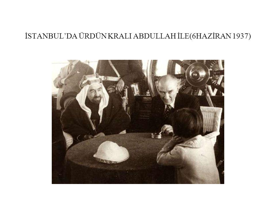 İSTANBUL'DA ÜRDÜN KRALI ABDULLAH İLE(6HAZİRAN 1937)