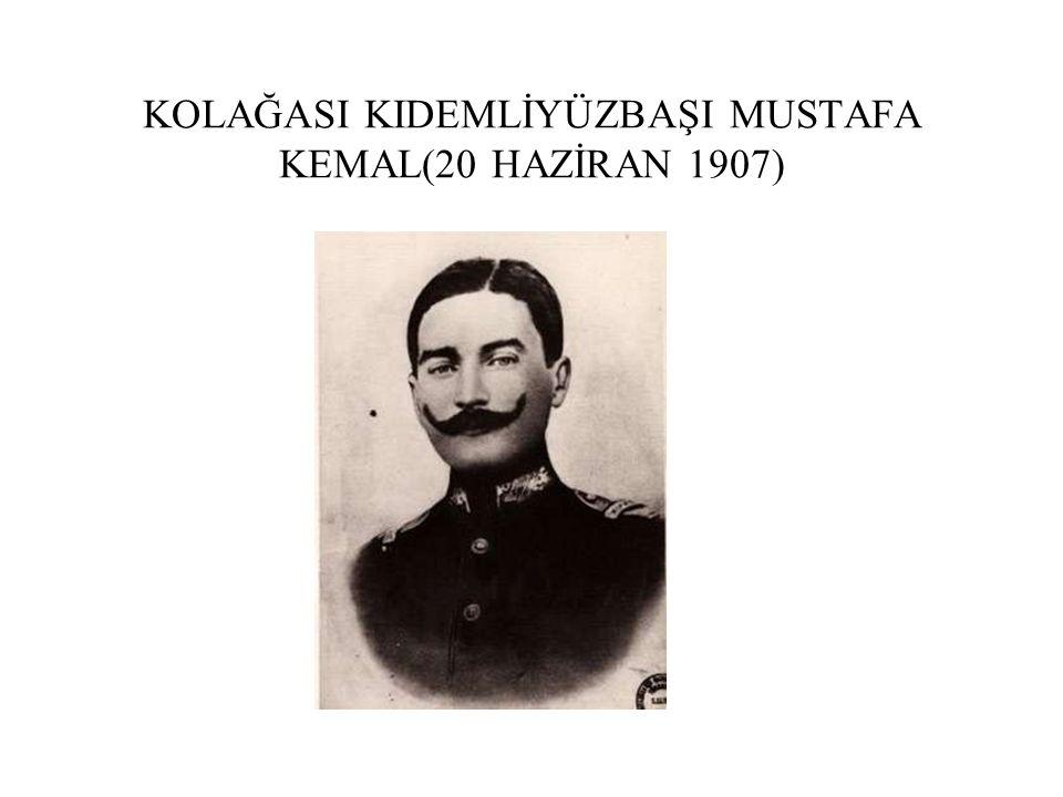 KOLAĞASI KIDEMLİYÜZBAŞI MUSTAFA KEMAL(20 HAZİRAN 1907)