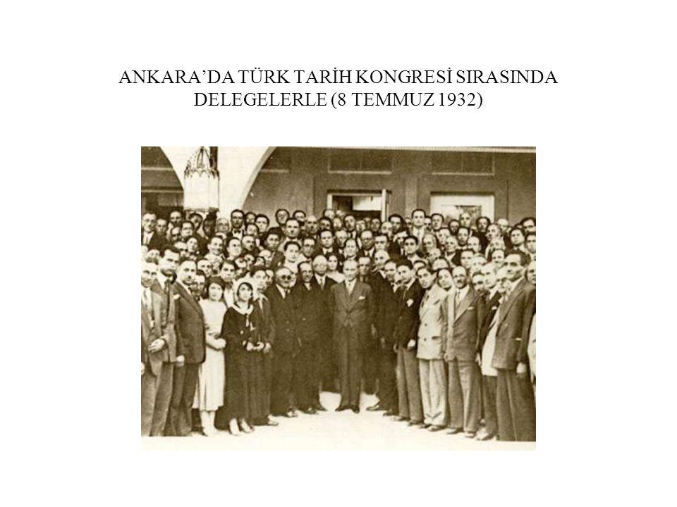 ANKARA'DA TÜRK TARİH KONGRESİ SIRASINDA DELEGELERLE (8 TEMMUZ 1932)