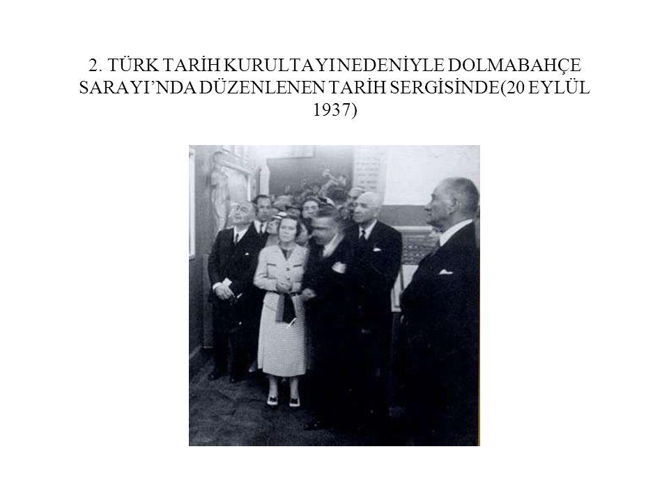 2. TÜRK TARİH KURULTAYI NEDENİYLE DOLMABAHÇE SARAYI'NDA DÜZENLENEN TARİH SERGİSİNDE(20 EYLÜL 1937)