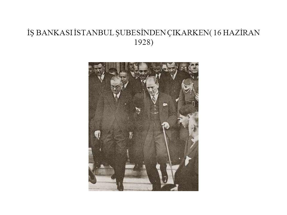 İŞ BANKASI İSTANBUL ŞUBESİNDEN ÇIKARKEN( 16 HAZİRAN 1928)