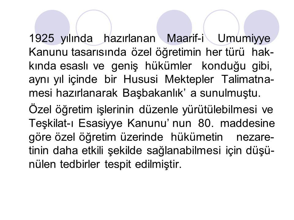1925 yılında hazırlanan Maarif-i Umumiyye Kanunu tasarısında özel öğretimin her türü hak-kında esaslı ve geniş hükümler konduğu gibi, aynı yıl içinde bir Hususi Mektepler Talimatna-mesi hazırlanarak Başbakanlık' a sunulmuştu.
