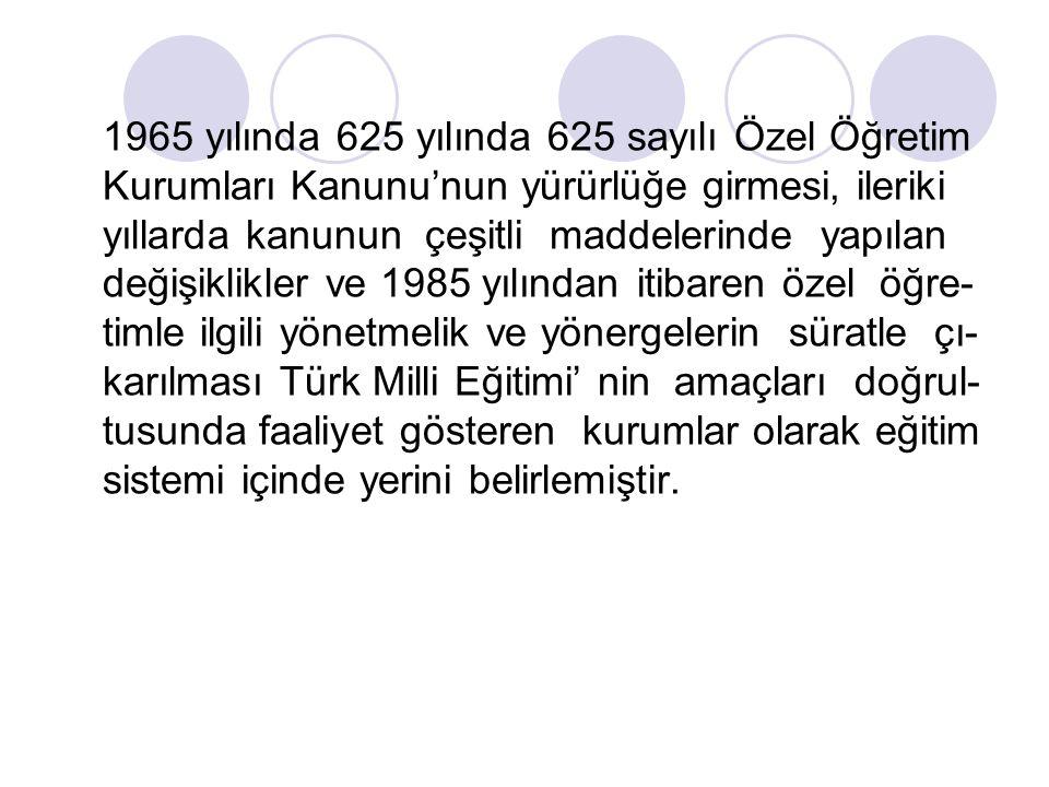 1965 yılında 625 yılında 625 sayılı Özel Öğretim Kurumları Kanunu'nun yürürlüğe girmesi, ileriki yıllarda kanunun çeşitli maddelerinde yapılan değişiklikler ve 1985 yılından itibaren özel öğre-timle ilgili yönetmelik ve yönergelerin süratle çı-karılması Türk Milli Eğitimi' nin amaçları doğrul-tusunda faaliyet gösteren kurumlar olarak eğitim sistemi içinde yerini belirlemiştir.