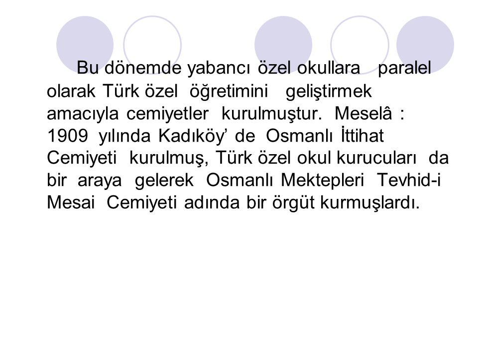 Bu dönemde yabancı özel okullara paralel olarak Türk özel öğretimini geliştirmek amacıyla cemiyetler kurulmuştur.