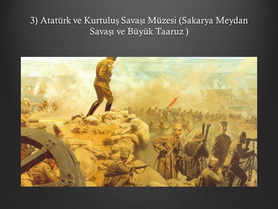 3) Atatürk ve Kurtuluş Savaşı Müzesi (Sakarya Meydan Savaşı ve Büyük Taaruz )
