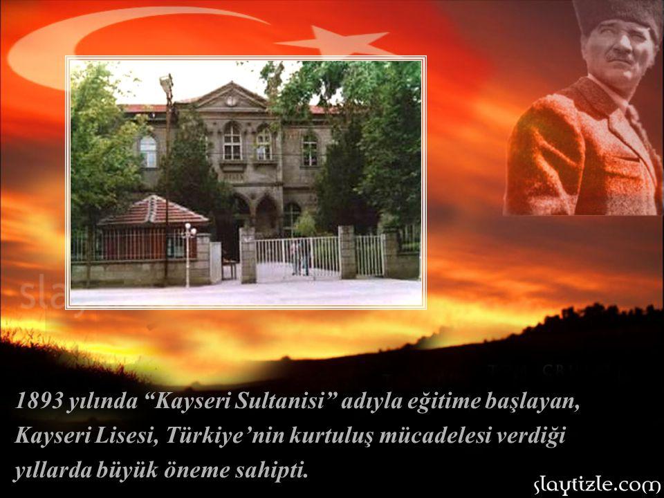 1893 yılında Kayseri Sultanisi adıyla eğitime başlayan, Kayseri Lisesi, Türkiye'nin kurtuluş mücadelesi verdiği yıllarda büyük öneme sahipti.