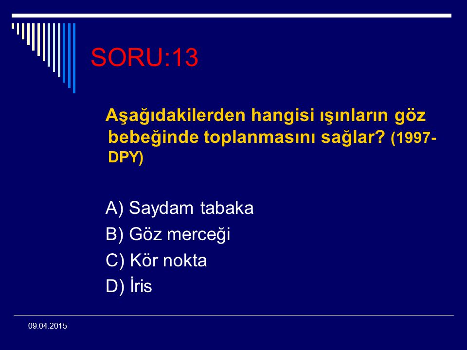 SORU:13 Aşağıdakilerden hangisi ışınların göz bebeğinde toplanmasını sağlar (1997-DPY) A) Saydam tabaka.