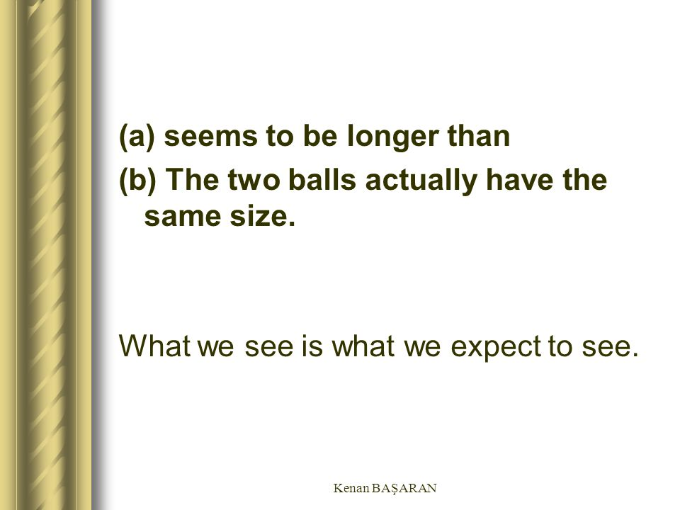 (a) seems to be longer than (b) The two balls actually have the same size. What we see is what we expect to see.